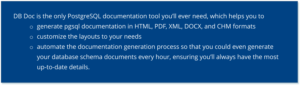 DB Doc is the only PostgreSQL documentation tool you'll ever need, which helps you to  o	generate pgsql documentation in HTML, PDF, XML, DOCX, and CHM formats o	customize the layouts to your needs o	automate the documentation generation process so that you could even generate your database schema documents every hour, ensuring you'll always have the most up-to-date details.