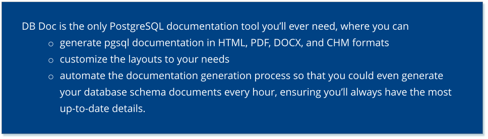 DB Doc is the only PostgreSQL documentation tool you'll ever need, where you can o	generate pgsql documentation in HTML, PDF, DOCX, and CHM formats o	customize the layouts to your needs o	automate the documentation generation process so that you could even generate your database schema documents every hour, ensuring you'll always have the most up-to-date details.