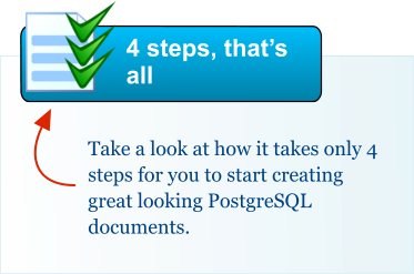 Take a look at how it takes only 4 steps for you to start creating great looking PostgreSQL documents. 4 steps, that's all